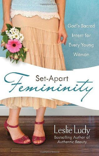 Leslie Ludy Set Apart Femininity God's Sacred Intent For Every Young Woman
