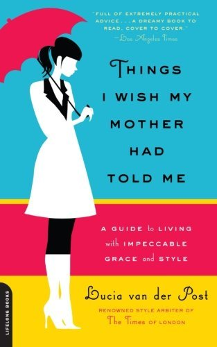 Lucia Van Der Post Things I Wish My Mother Had Told Me A Guide To Living With Impeccable Grace & Style