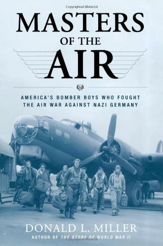 Donald L. Miller Masters Of The Air America's Bomber Boys Who Fought The Air War Agai