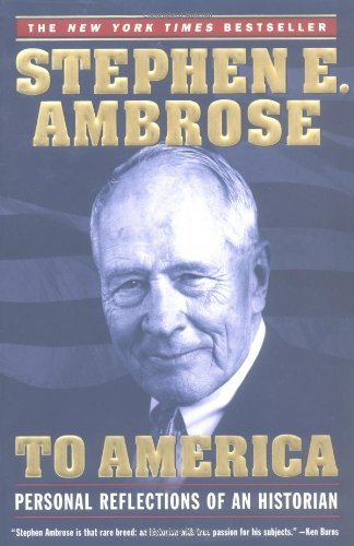 Stephen E. Ambrose To America Personal Reflections Of An Historian Revised