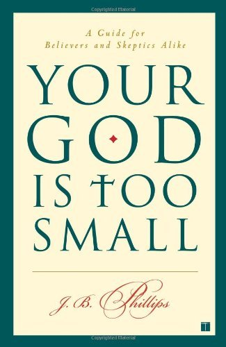 J. B. Phillips Your God Is Too Small A Guide For Believers And Skeptics Alike