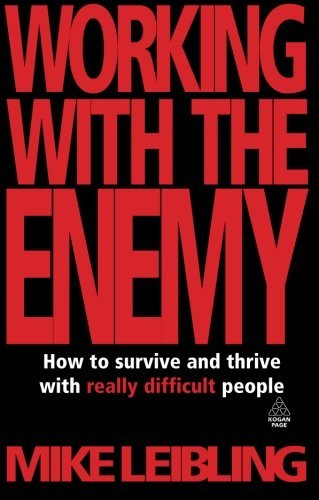 Mike Leibling Working With The Enemy How To Survive And Thrive With Really Difficult P