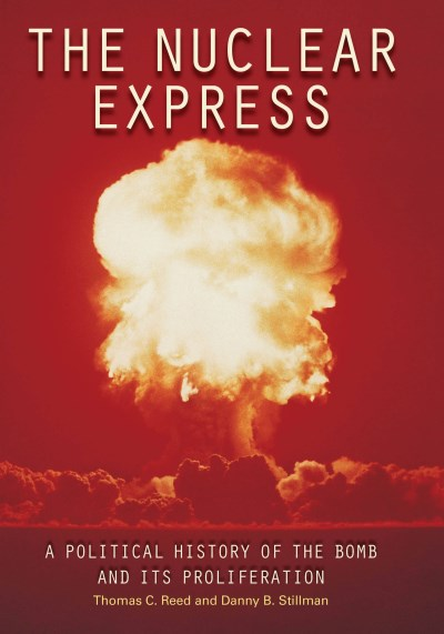 Thomas C. Reed The Nuclear Express A Political History Of The Bomb And Its Prolifera