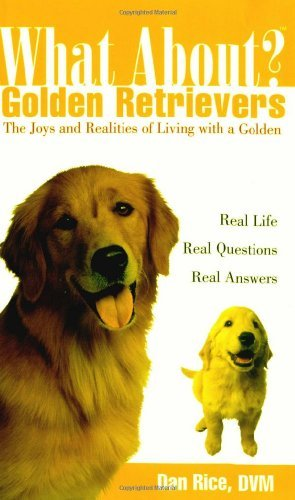 Rice Dan D.V.M. What About Golden Retrievers The Joy And Realities Of Living With A Golden
