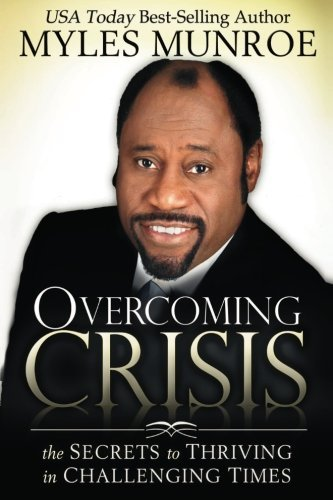Myles Munroe Overcoming Crisis The Secrets To Thriving In Challenging Times