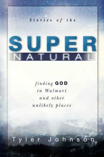 Tyler Johnson Stories Of The Supernatural Finding God In Walmart And Other Unlikely Places