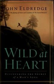 John Eldredge Wild At Heart Discovering The Secret Of A Man's Soul