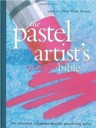 Claire Brown The Pastel Artist's Bible An Essential Reference For The Practicing Artist