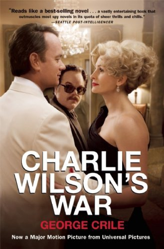 George Crile Charlie Wilson's War The Extraordinary Story Of How The Wildest Man In