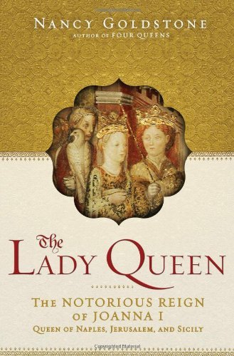 Nancy Goldstone The Lady Queen The Notorious Reign Of Joanna I Queen Of Naples