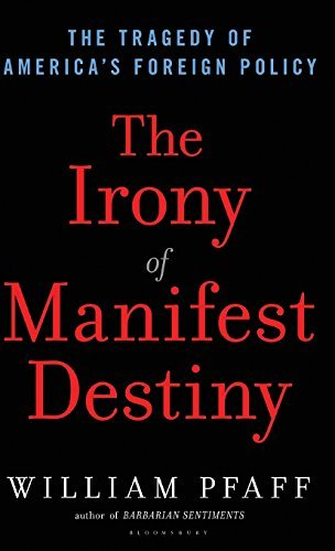 William Pfaff The Irony Of Manifest Destiny The Tragedy Of America's Foreign Policy