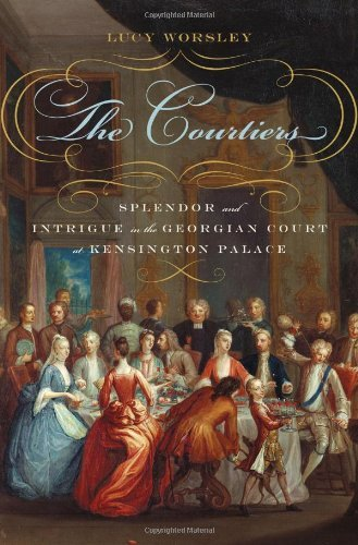 Lucy Worsley The Courtiers Splendor And Intrigue In The Georgian Court At Ke