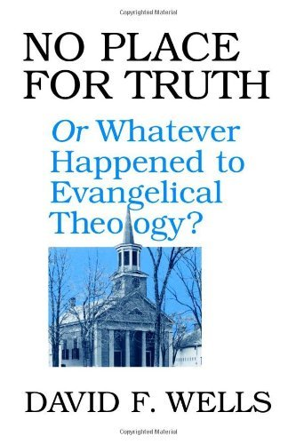 David F. Wells No Place For Truth Or Whatever Happened To Evangelical Theology