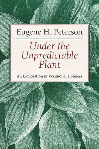 Eugene H. Peterson Under The Unpredictable Plant An Exploration In Vocational Holiness