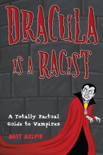 Matt Melvin Dracula Is A Racist A Totally Factual Guide To Vampires
