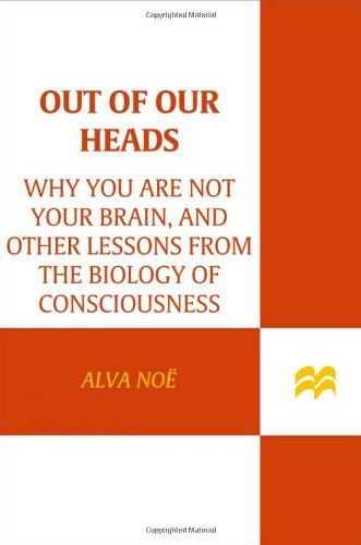 Alva Noe Out Of Our Heads Why You Are Not Your Brain And Other Lessons Fro