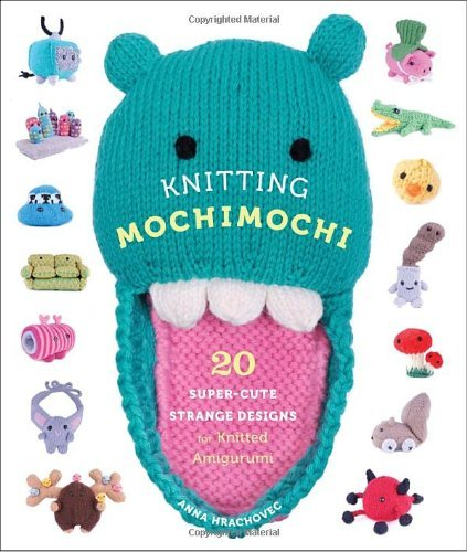 Anna Hrachovec Knitting Mochimochi 20 Super Cute Strange Designs For Knitted Amiguru