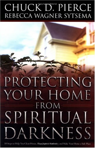 Chuck D. Pierce Protecting Your Home From Spiritual Darkness 10 Steps To Help You Clean House Place Jesus In