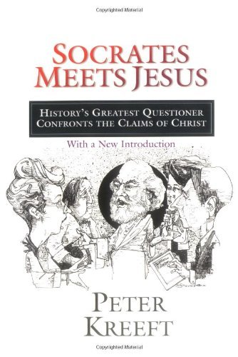 Peter Kreeft Socrates Meets Jesus History's Greatest Questioner Confronts The Claim Revised