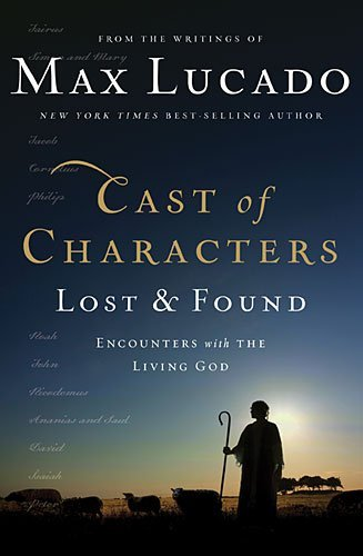 Max Lucado Cast Of Characters Lost And Found Encounters With The Living God