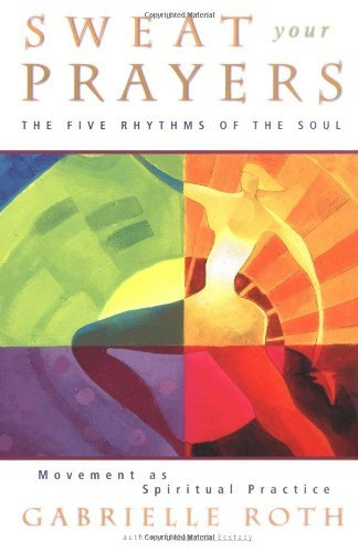 Gabrielle Roth Sweat Your Prayers The Five Rhythms Of The Soul Movement As Spiri