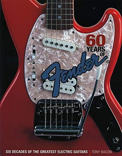 Tony Bacon 60 Years Of Fender Six Decades Of The Greatest Electric Guitars