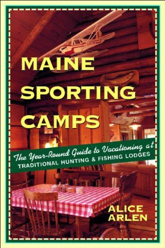 Alice Arlen Maine Sporting Camps The Year Round Guide To Vacationing At Traditiona 0003 Edition;