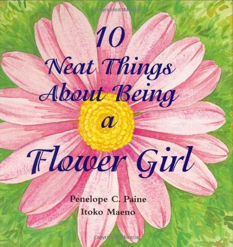 Penelope C. Paine 10 Neat Things About Being A Flower Girl