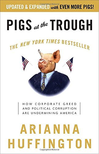 Arianna Huffington Pigs At The Trough How Corporate Greed And Political Corruption Are