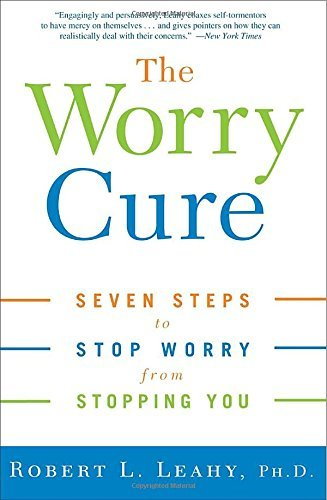 Robert L. Leahy The Worry Cure Seven Steps To Stop Worry From Stopping You