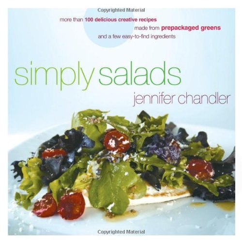 Jennifer Chandler Simply Salads More Than 100 Creative Recipes You Can Make In Minutes From Prepackaged Greens And A Few Easy To Find Ingredients