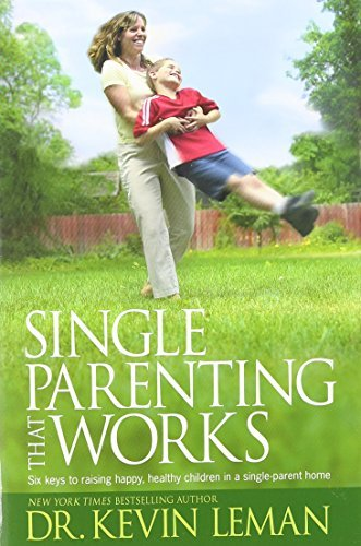 Kevin Leman Single Parenting That Works Six Keys To Raising Happy Healthy Children In A