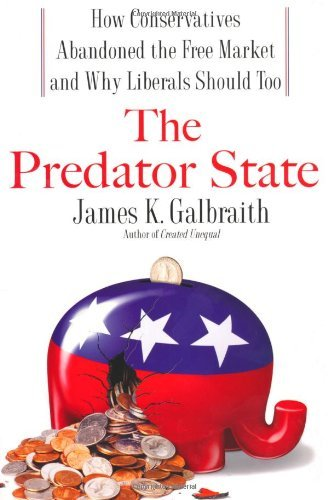 James Galbraith The Predator State How Conservatives Abandoned Th