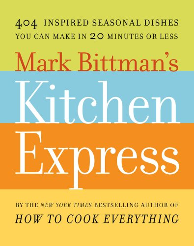 Mark Bittman Mark Bittman's Kitchen Express 404 Inspired Seasonal Dishes You Can Make In 20 M