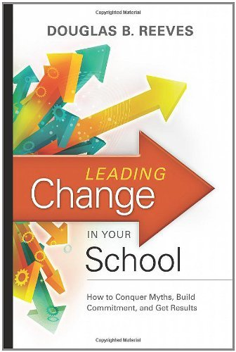 Douglas B. Reeves Leading Change In Your School How To Conquer Myths Build Commitment And Get R
