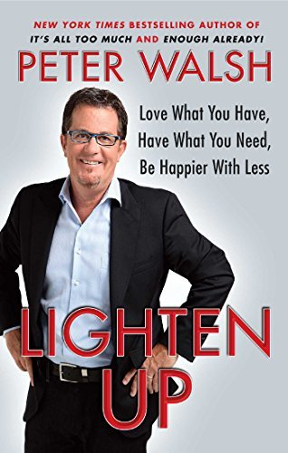 Peter Walsh Lighten Up Love What You Have Have What You Need Be Happie