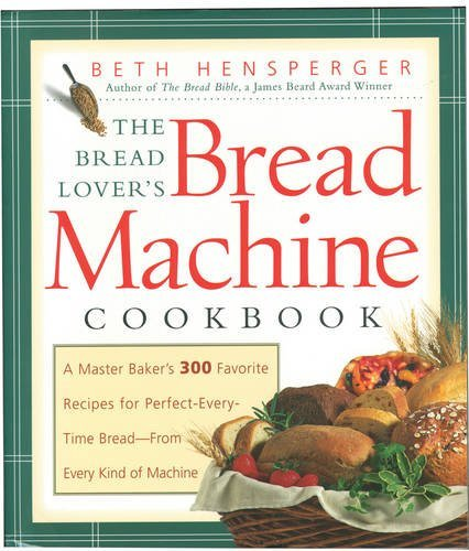 Beth Hensperger Bread Lover's Bread Machine Cookbook The A Master Baker's 300 Favorite Recipes For Perfect