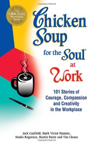 Jack Canfield Chicken Soup For The Soul At Work 101 Stories Of Courage Compassion & Creativity I
