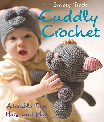Stacey Trock Cuddly Crochet Adorable Toys Hats And More