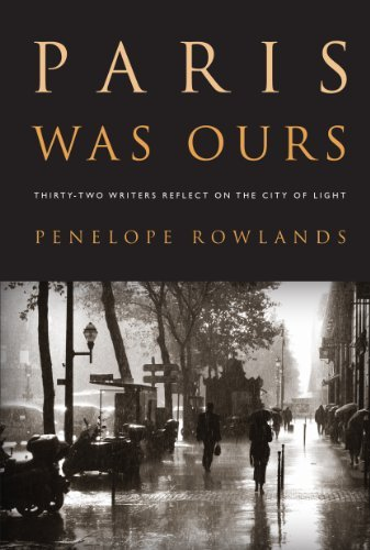 Penelope Rowlands Paris Was Ours Thirty Two Writers Reflect On The City Of Light