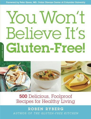 Roben Ryberg You Won't Believe It's Gluten Free! 500 Delicious Foolproof Recipes For Healthy Livi