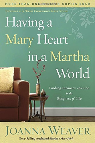 Joanna Weaver Having A Mary Heart In A Martha World Finding Intimacy With God In The Busyness Of Life