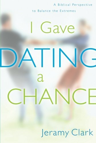 Jeramy Clark I Gave Dating A Chance A Biblical Perspective To Balance The Extremes
