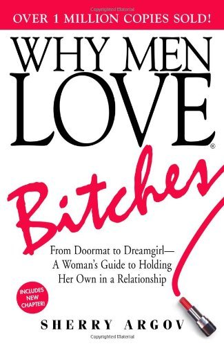 Sherry Argov Why Men Love Bitches From Doormat To Dreamgirl A Woman's Guide To Ho 0006 Edition;