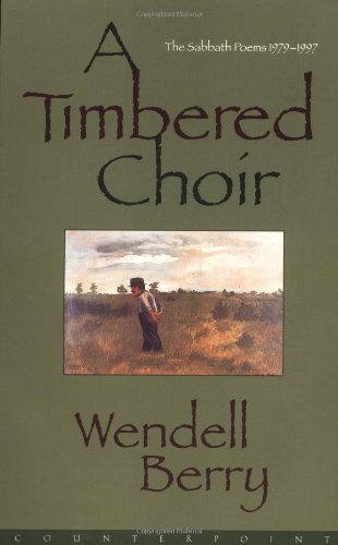 Wendell Berry A Timbered Choir The Sabbath Poems 1979 1997