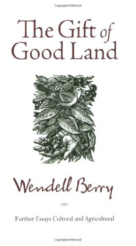 Wendell Berry Gift Of Good Land The Further Essays Cultural And Agricultural