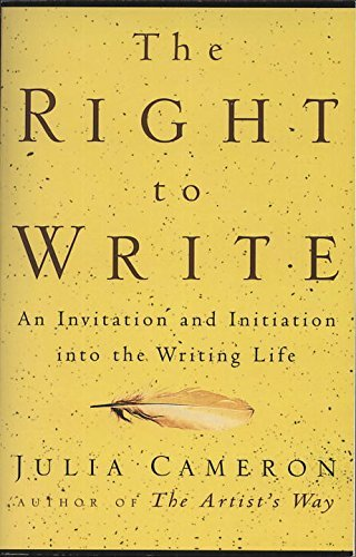 Julia Cameron The Right To Write An Invitation And Initiation Into The Writing Lif