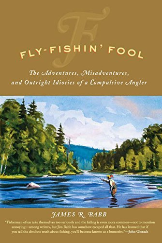 James R. Babb Fly Fishin' Fool The Adventures Misadventures And Outright Idioc