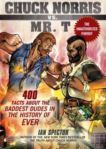Ian Spector Chuck Norris Vs. Mr. T 400 Facts About The Baddest Dudes In The History