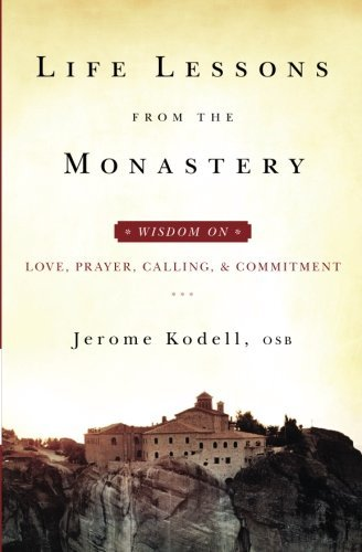 Jerome Kodell Osb Life Lessons From The Monastery Wisdom On Love Prayer Calling And Commitment